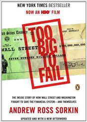 Too Big to Fail: The Inside Story of How Wall Street and Washington Fought to Save the Financial Sys - Sorkin, Andrew Ross