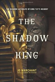 Shadow King : The Bizarre Afterlife of King Tuts Mummy - Marchant, Jo