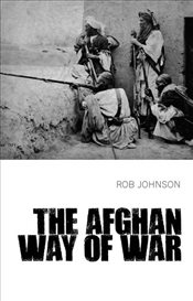 Afghan Way of War : Culture and Pragmatism - Johnson, Rob