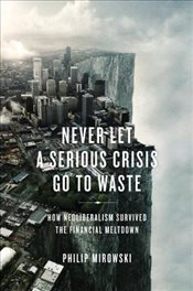 Never Let a Serious Crisis Go to Waste : How Neoliberalism Survived the Financial Meltdown - Mirowski, Philip J.