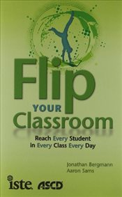 Flip Your Classroom : Reach Every Student in Every Class Every Day - Bergmann, Jonathan