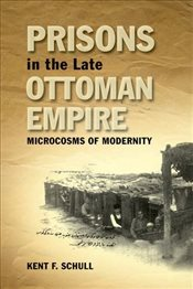 Prisons in the Late Ottoman Empire : Microcosms of Modernity - Schull, Kent F.
