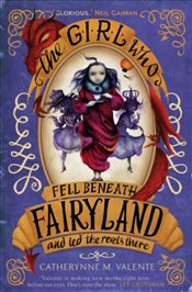 Girl Who Fell Beneath Fairyland and Led the Revels There - Valente, Catherynne M.