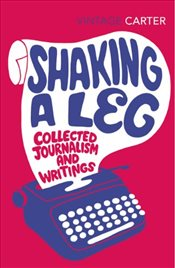 Shaking A Leg : Collected Journalism and Writings - Carter, Angela