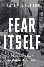 Fear Itself : The New Deal and the Origins of Our Time - Katznelson, Ira