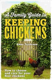 Family Guide To Keeping Chickens : How to choose and care for your first chickens - Perdeaux, Anne
