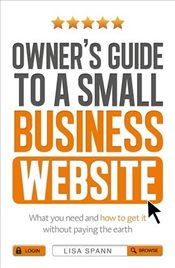 Owners Guide to the Small Business Website: What you need and how to get there - without paying the - Spann, Lisa