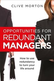 Opportunities For Redundant Managers : How to use redundancy to turn your life around - Morton, Clive