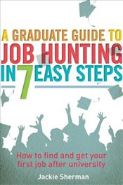 Graduate Guide to Job Hunting in Seven Easy Steps : How to find your first job after university - Sherman, Jackie