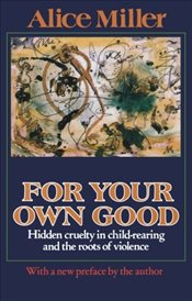 For Your Own Good : Hidden Cruelty in Child-Rearing and the Roots of Violence - Miller, Alice