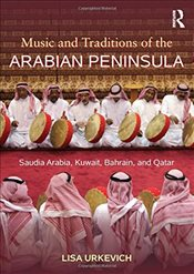 Music and Traditions of the Arabian Peninsula : Saudi Arabia, with Kuwait, Bahrain, and Qatar - Urkevich, Lisa