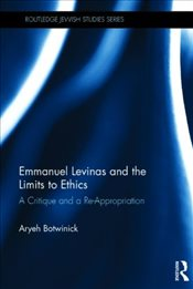 Emmanuel Levinas and the Limits to Ethics : A Critique and a Re-Appropriation - Botwinick, Aryeh