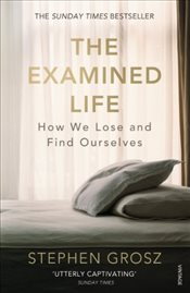 Examined Life : How We Lose and Find Ourselves - Grosz, Stephen