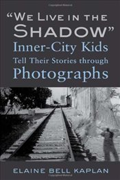 """We Live in the Shadow"" : Inner-City Kids Tell Their Stories Through Photographs - Kaplan, Elaine Bell"