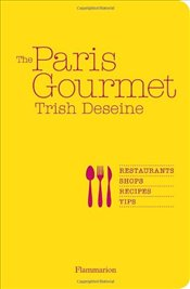 Paris Gourmet : Restaurants, Shops, Recipes, Tips - Deseine, Trish