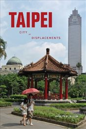 Taipei : City of Displacements  - Allen, Joseph R.