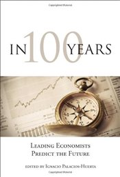 In 100 Years : Leading Economists Predict the Future - Palacios-Huerta, Ignacio