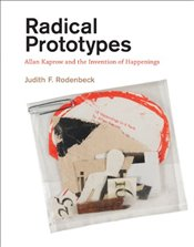Radical Prototypes : Allan Kaprow and the Invention of Happenings - Rodenbeck, Judith F.