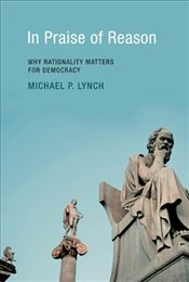 In Praise of Reason : Why Rationality Matters for Democracy - Lynch, Michael P.