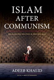 Islam After Communism : Religion and Politics in Central Asia - Khalid, Adeeb