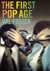 First Pop Age: Painting and Subjectivity in the Art of Hamilton, Lichtenstein, Warhol, Richter, and  - Foster, Hal