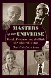 Masters of the Universe : Hayek, Friedman, and the Birth of Neoliberal Politics - Jones, Daniel Stedman