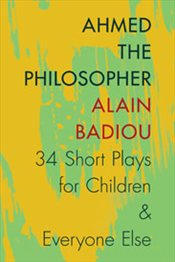 Ahmed the Philosopher : Thirty-Four Short Plays for Children and Everyone Else - Badiou, Alain