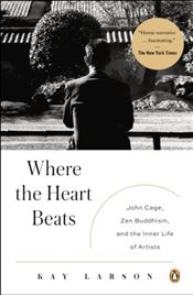 Where the Heart Beats : John Cage, Zen Buddhism, and the Inner Life of Artists - Larson, Kay