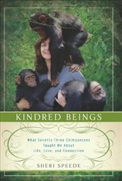 Kindred Beings : What 73 Chimpanzees Taught Me About Life, Love, and Connection - Speede, Sheri