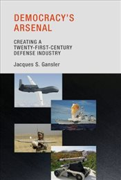 Democracys Arsenal : Creating a Twenty-First-Century Defense Industry - Gansler, Jacques S.