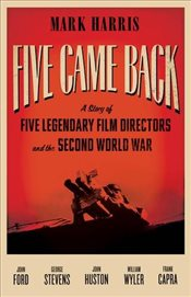 Five Came Back : Five Legendary Film Directors and the Second World War - Harris, Mark