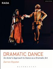 Dramatic Dance : An Actors Approach to Dance as a Dramatic Art - Royston, Darren