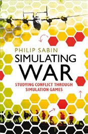 Simulating War : Studying Conflict Through Simulation Games - Sabin, Philip A. G.