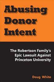 Abusing Donor Intent : The Robertson Familys Epic Lawsuit Against Princeton University - White, Doug