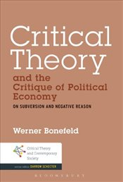 Critical Theory and the Critique of Political Economy : On Subversion and Negative Reason - Bonefeld, Werner