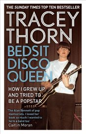 Bedsit Disco Queen : How I grew up and tried to be a pop star - Thorn, Tracey