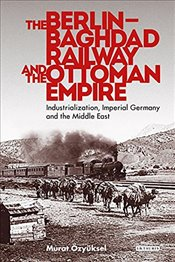 Berlin Baghdad Railway and the Ottoman - Murat, Ozyuksel