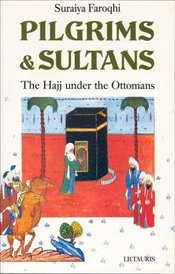 Pilgrims and Sultans : The Hajj Under the Ottomans - Faroqhi, Suraiya