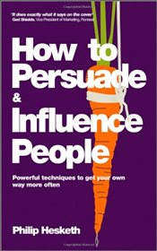 How to Persuade and Influence People : Powerful Techniques to Get Your Own Way More Often - Hesketh, Philip