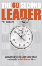 60 Second Leader : Everything You Need to Know About Leadership, in 60 Second Bites - Dourado, Phil