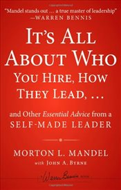 Its All About Who You Hire, How They Lead... and Other Essential Advice from a Self-Made Leader - Mandel, Morton