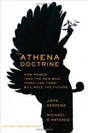 Athena Doctrine : How Women (and the Men Who Think Like Them)  Will Rule the Future - Gerzema, John