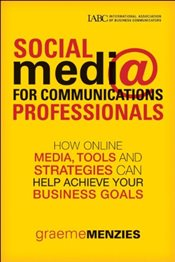 Social Media for Communications Professionals: How to Use Online Media, Tools and Strategies to Achi - Menzies, Graeme