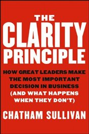 Clarity Principle : How Great Leaders Make the Most Important Decision in Business and What Happens  - Sullivan, Chatham