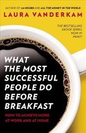 What the Most Successful People Do Before Breakfast : How to Achieve More at Work and at Home - Vanderkam, Laura