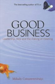Good Business : Leadership, Flow and the Making of Meaning - Csikszentmihalyi, Mihaly