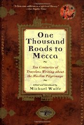 One Thousand Roads to Mecca : Ten Centuries of Travellers Writing about Muslim Pilgrimage - Wolfe, Michael
