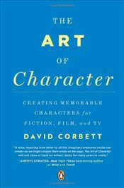 Art of Character : Creating Memorable Characters for Fiction, Film, and TV - CORBETT, DAVID
