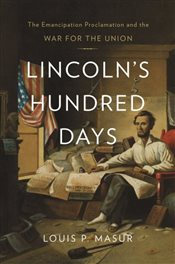 Lincolns Hundred Days : The Emancipation Proclamation and the War for the Union - Masur, Louis P.
