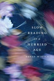 Slow Reading in a Hurried Age - Mikics, David